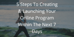 5 Steps To Creating & Launching Your Online Program Within The Next 7 Days
